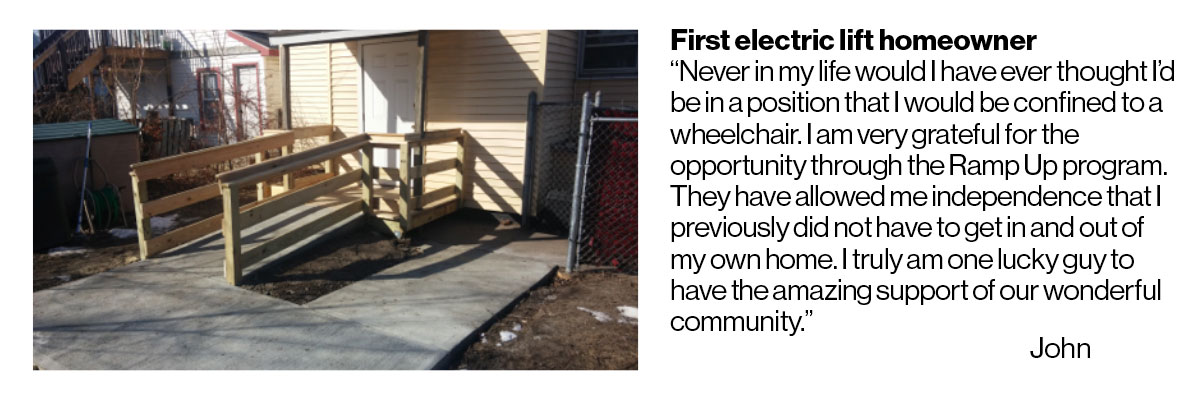 """house with wooden wheelchair ramp. Text of quote that reads: First electric lift homeowner """"Never in my life would I have ever thought I'd be in a position that I would be confined to a wheelchair. I am very grateful for the opportunity through the Ramp Up program. They have allowed me independence that I previously did not have to get in and out of my own home. I truly am one lucky guy to have the amazing support of our wonderful community."""" John"""