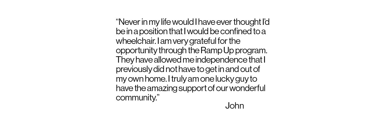 Text of quote that reads: Never in my life would I have ever thought I'd be in a position that I would be confined to a wheelchair. I am very grateful for the opportunity through the Ramp Up program. They have allowed me independence that I previously did not have to get in and out of my own home. I truly am one lucky guy to have the amazing support of our wonderful community. John